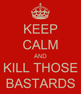 Keep Calm and Kill Those Bastards